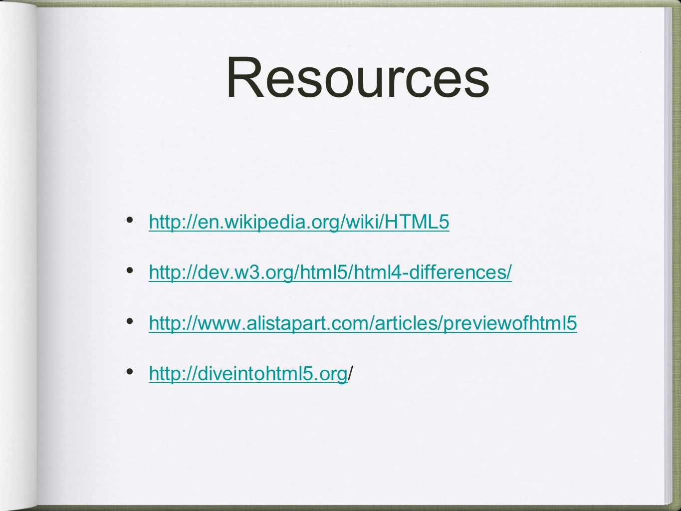 Resources http://en.wikipedia.org/wiki/HTML5 http://dev.w3.org/html5/html4-differences/ http://www.alistapart.com/articles/previewofhtml5 http://diveintohtml5.org/ http://diveintohtml5.org