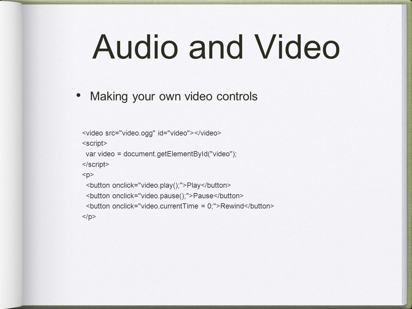 Audio and Video Making your own video controls var video = document.getElementById( video ); Play Pause Rewind
