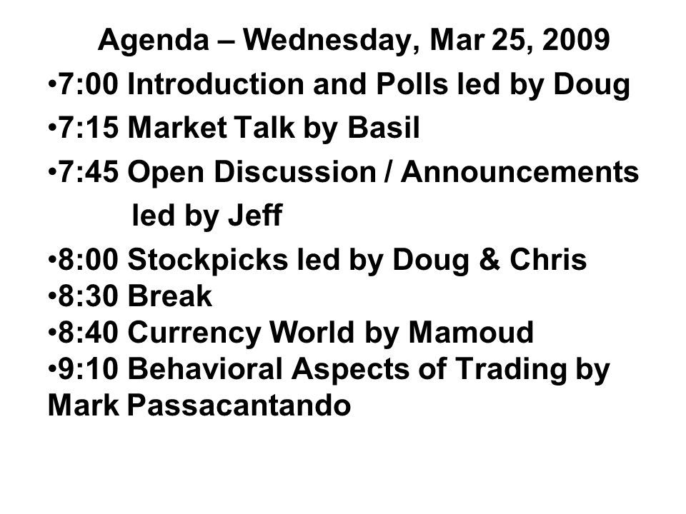 Agenda – Wednesday, Mar 25, 2009 7:00 Introduction and Polls led by Doug 7:15 Market Talk by Basil 7:45 Open Discussion / Announcements led by Jeff 8:00 Stockpicks led by Doug & Chris 8:30 Break 8:40 Currency World by Mamoud 9:10 Behavioral Aspects of Trading by Mark Passacantando