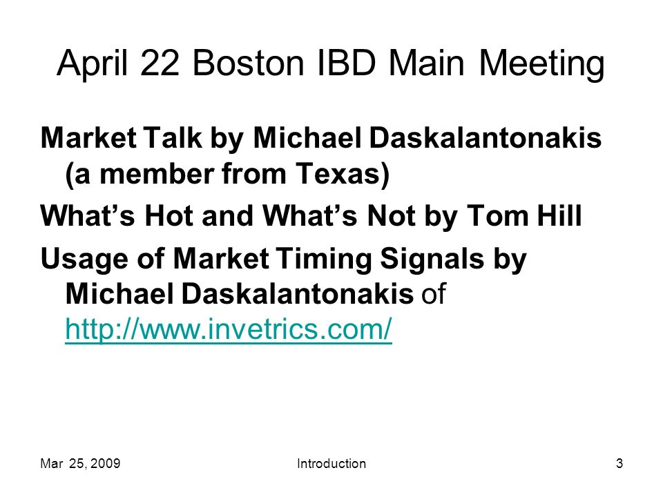 Mar 25, 2009Introduction3 April 22 Boston IBD Main Meeting Market Talk by Michael Daskalantonakis (a member from Texas) Whats Hot and Whats Not by Tom Hill Usage of Market Timing Signals by Michael Daskalantonakis of http://www.invetrics.com/ http://www.invetrics.com/