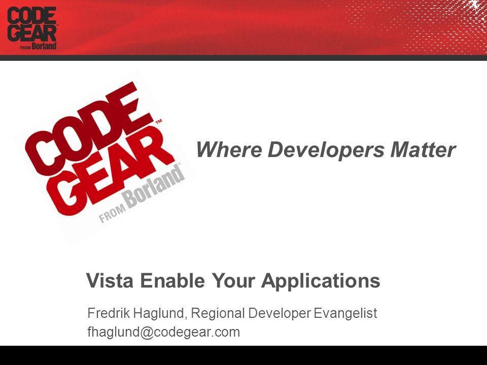 Where Developers Matter Vista Enable Your Applications Fredrik Haglund, Regional Developer Evangelist fhaglund@codegear.com