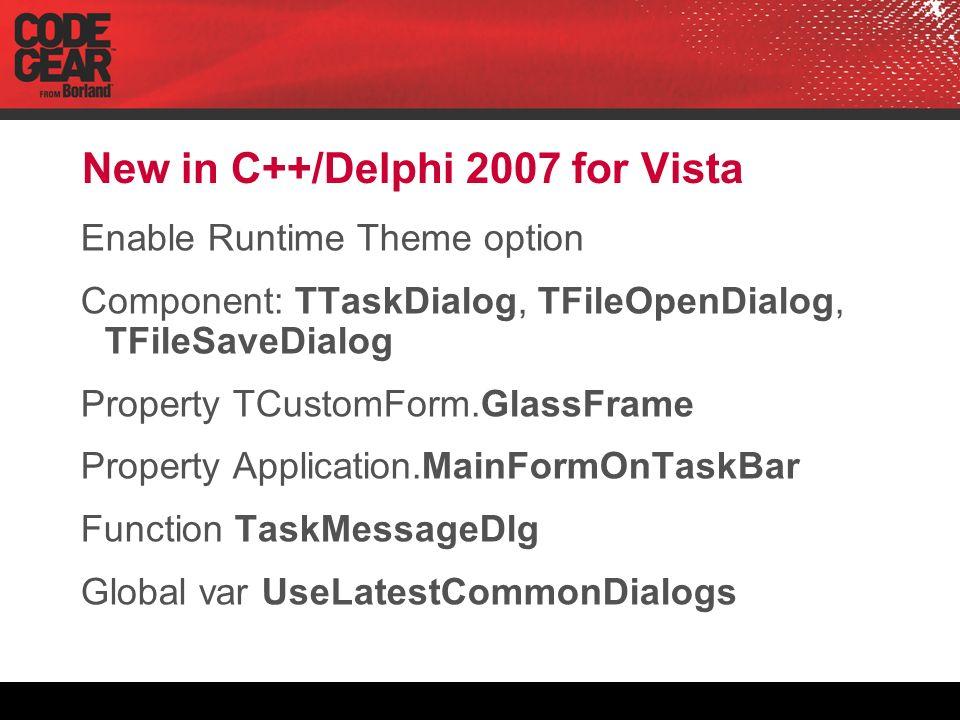New in C++/Delphi 2007 for Vista Enable Runtime Theme option Component: TTaskDialog, TFileOpenDialog, TFileSaveDialog Property TCustomForm.GlassFrame Property Application.MainFormOnTaskBar Function TaskMessageDlg Global var UseLatestCommonDialogs