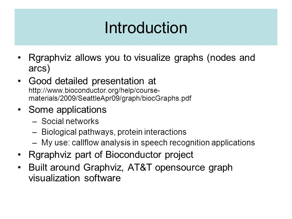 Introduction Rgraphviz allows you to visualize graphs (nodes and arcs) Good detailed presentation at http://www.bioconductor.org/help/course- material