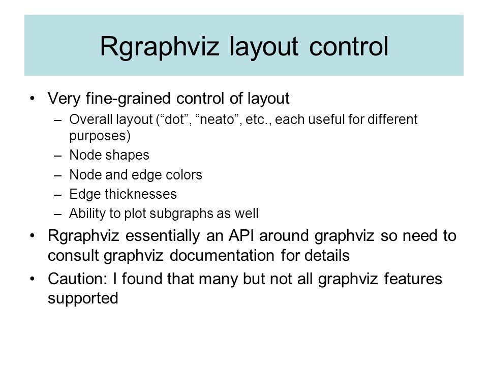 Rgraphviz layout control Very fine-grained control of layout –Overall layout (dot, neato, etc., each useful for different purposes) –Node shapes –Node