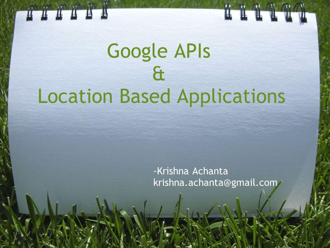 Google APIs & Location Based Applications -Krishna Achanta krishna.achanta@gmail.com