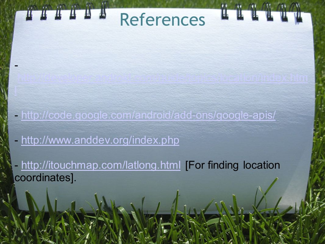 References -   lhttp://developer.android.com/guide/topics/location/index.htm l [For finding location coordinates].