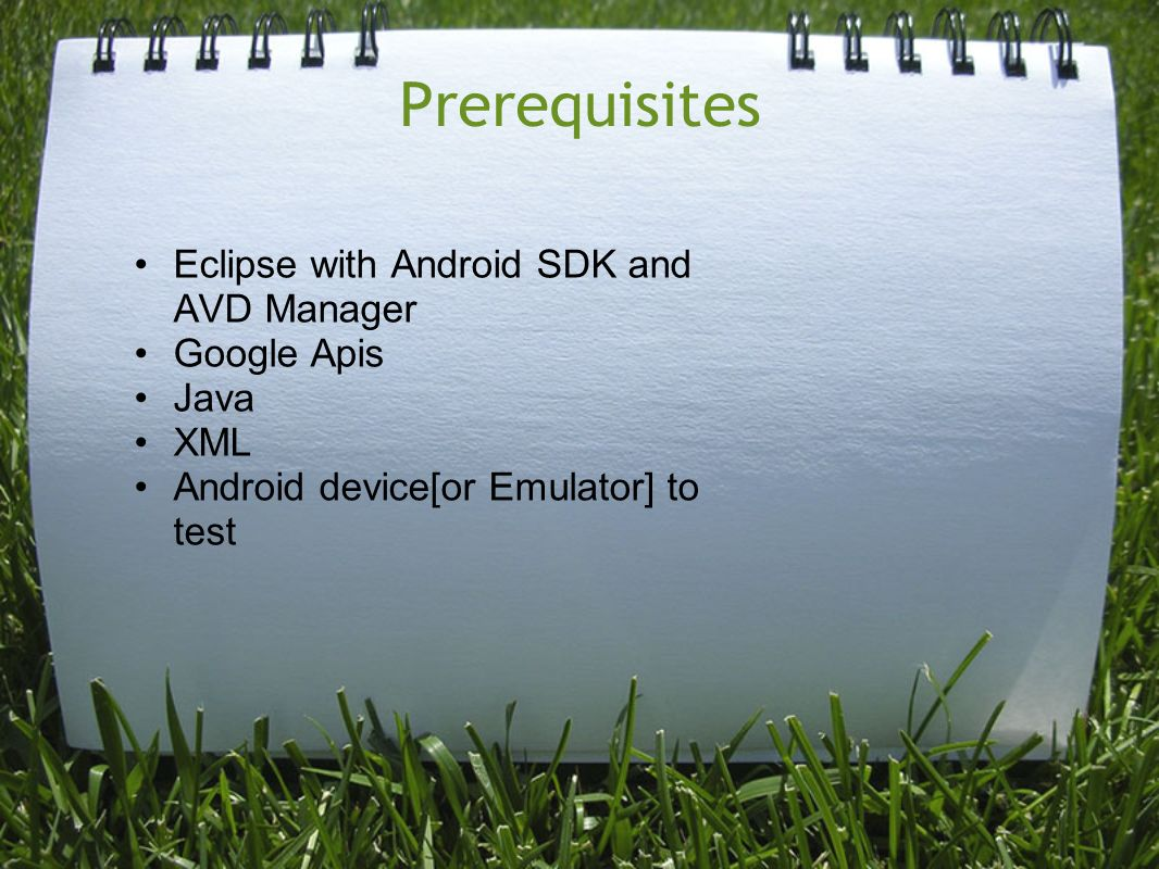 Prerequisites Eclipse with Android SDK and AVD Manager Google Apis Java XML Android device[or Emulator] to test