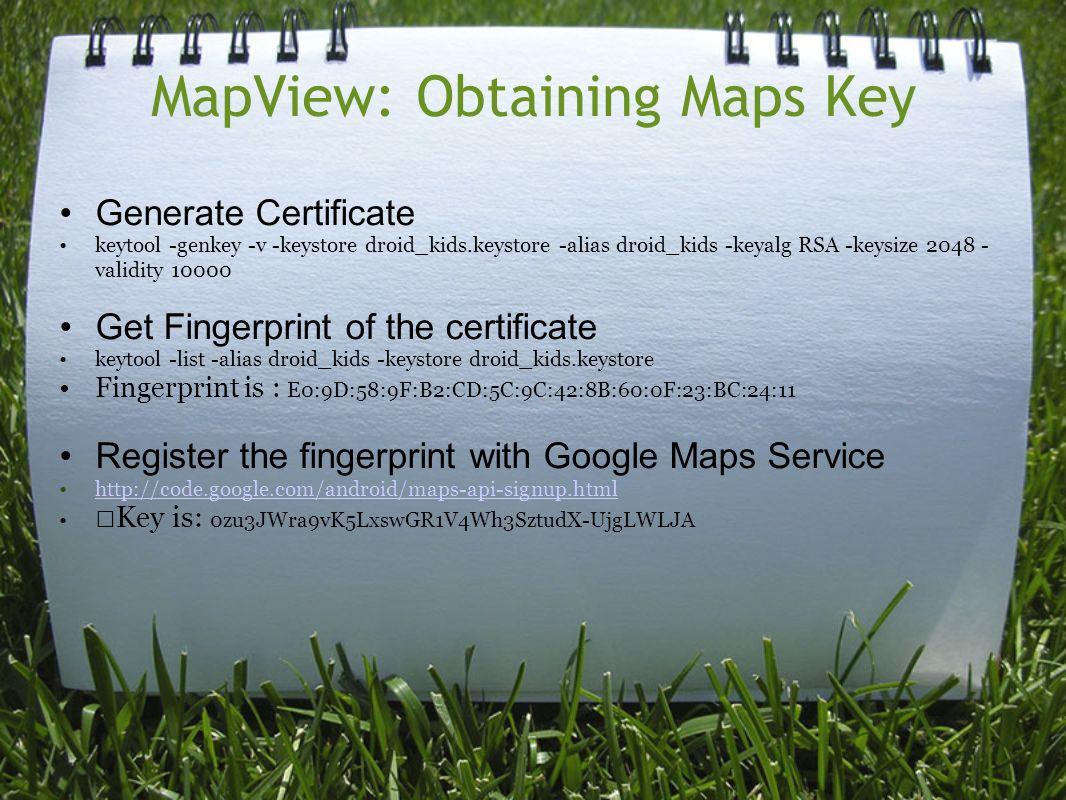 MapView: Obtaining Maps Key Generate Certificate keytool -genkey -v -keystore droid_kids.keystore -alias droid_kids -keyalg RSA -keysize 2048 - validity 10000 Get Fingerprint of the certificate keytool -list -alias droid_kids -keystore droid_kids.keystore Fingerprint is : E0:9D:58:9F:B2:CD:5C:9C:42:8B:60:0F:23:BC:24:11 Register the fingerprint with Google Maps Service http://code.google.com/android/maps-api-signup.html Key is: 0zu3JWra9vK5LxswGR1V4Wh3SztudX-UjgLWLJA