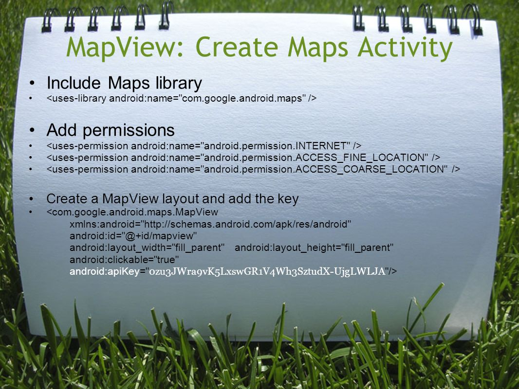 MapView: Create Maps Activity Include Maps library Add permissions Create a MapView layout and add the key <com.google.android.maps.MapView xmlns:android=   android:layout_width= fill_parent android:layout_height= fill_parent android:clickable= true android:apiKey= 0zu3JWra9vK5LxswGR1V4Wh3SztudX-UjgLWLJA />