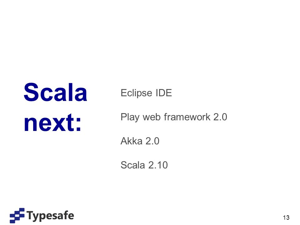 13 Scala next: Eclipse IDE Play web framework 2.0 Akka 2.0 Scala 2.10