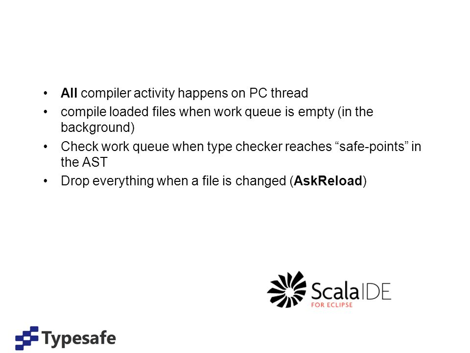 All compiler activity happens on PC thread compile loaded files when work queue is empty (in the background) Check work queue when type checker reaches safe-points in the AST Drop everything when a file is changed (AskReload)
