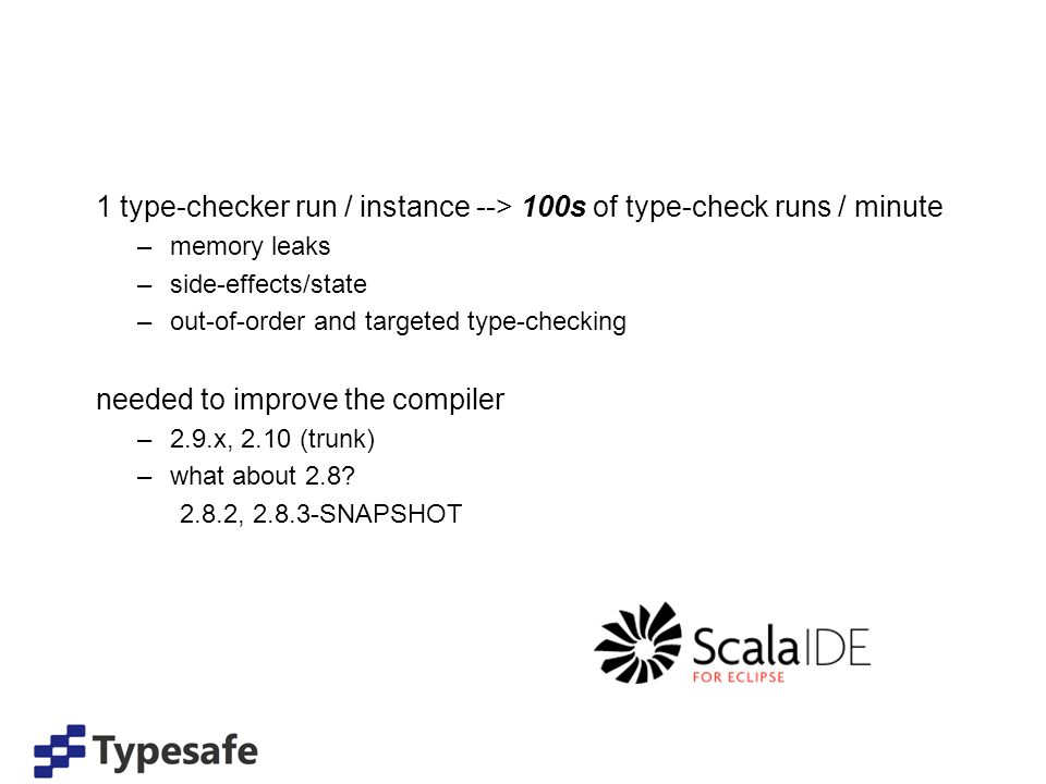 1 type-checker run / instance --> 100s of type-check runs / minute –memory leaks –side-effects/state –out-of-order and targeted type-checking needed to improve the compiler –2.9.x, 2.10 (trunk) –what about 2.8.
