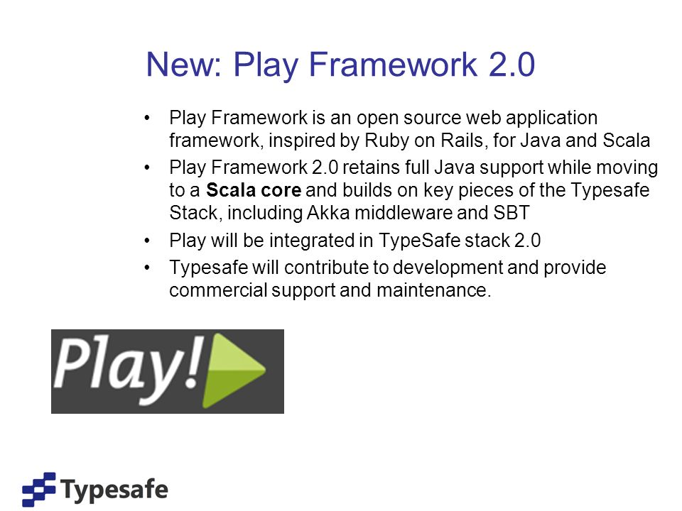 New: Play Framework 2.0 Play Framework is an open source web application framework, inspired by Ruby on Rails, for Java and Scala Play Framework 2.0 retains full Java support while moving to a Scala core and builds on key pieces of the Typesafe Stack, including Akka middleware and SBT Play will be integrated in TypeSafe stack 2.0 Typesafe will contribute to development and provide commercial support and maintenance.