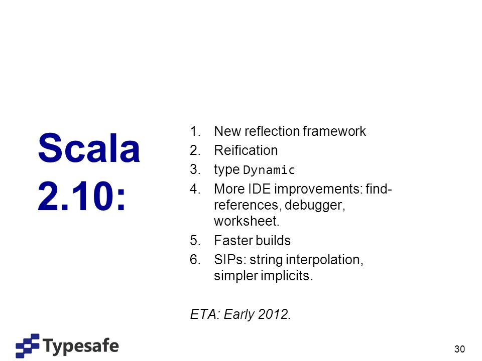 30 Scala 2.10: 1.New reflection framework 2.Reification 3.type Dynamic 4.More IDE improvements: find- references, debugger, worksheet.