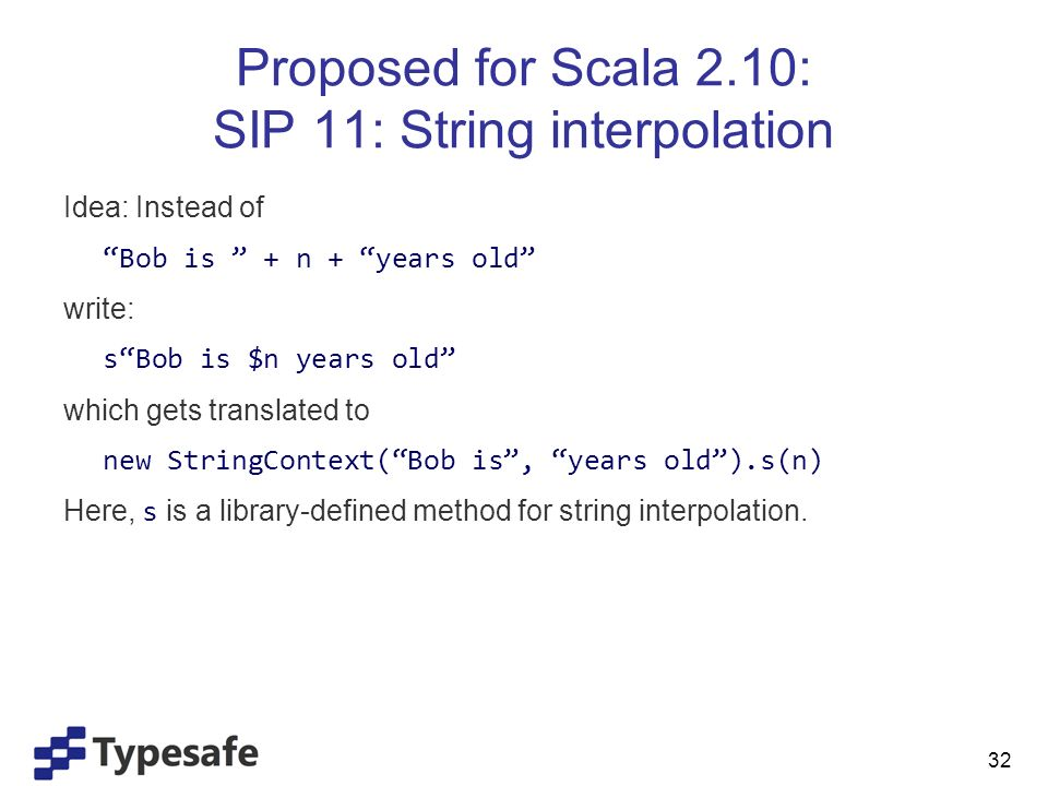 Proposed for Scala 2.10: SIP 11: String interpolation Idea: Instead of Bob is + n + years old write: sBob is $n years old which gets translated to new StringContext(Bob is, years old).s(n) Here, s is a library-defined method for string interpolation.