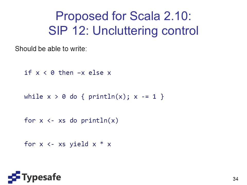 Proposed for Scala 2.10: SIP 12: Uncluttering control Should be able to write: if x < 0 then –x else x while x > 0 do { println(x); x -= 1 } for x <- xs do println(x) for x <- xs yield x * x 34