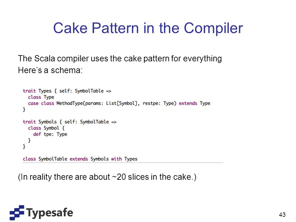 Cake Pattern in the Compiler The Scala compiler uses the cake pattern for everything Heres a schema: (In reality there are about ~20 slices in the cake.) 43