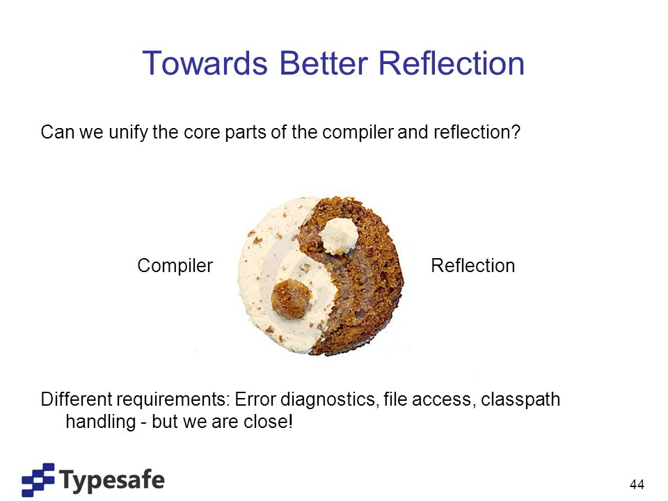Towards Better Reflection Can we unify the core parts of the compiler and reflection.
