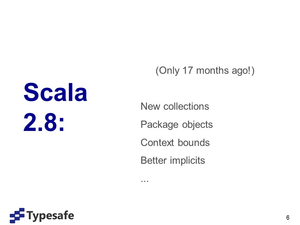 6 Scala 2.8: (Only 17 months ago!) New collections Package objects Context bounds Better implicits...