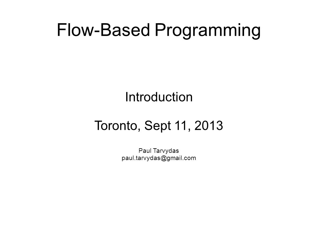 Flow-Based Programming Introduction Toronto, Sept 11, 2013 Paul Tarvydas paul.tarvydas@gmail.com