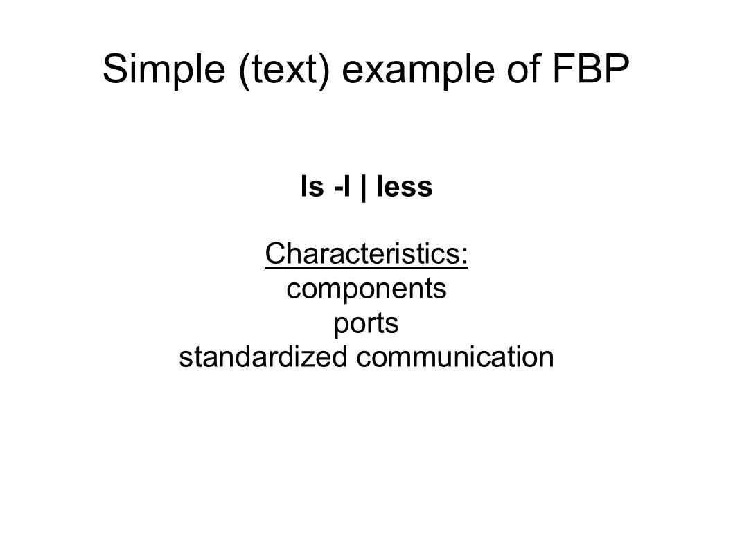 Simple (text) example of FBP ls -l | less Characteristics: components ports standardized communication