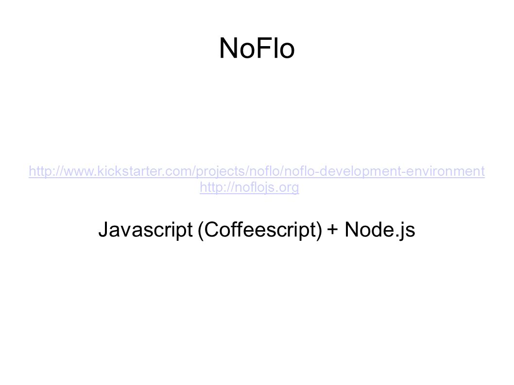 NoFlo http://www.kickstarter.com/projects/noflo/noflo-development-environment http://noflojs.org Javascript (Coffeescript) + Node.js