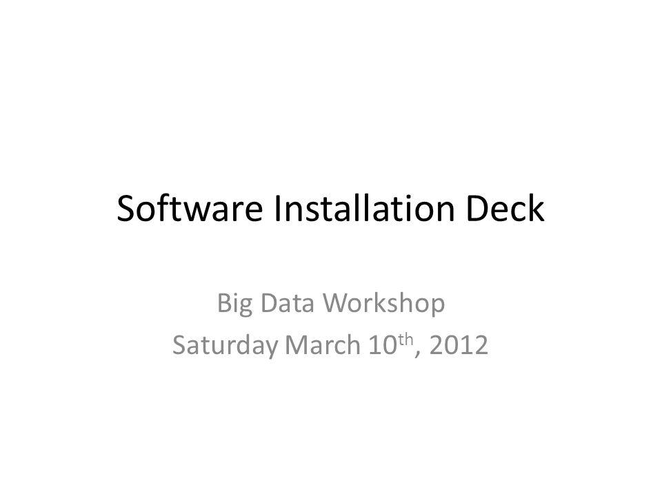Software Installation Deck Big Data Workshop Saturday March 10 th, 2012