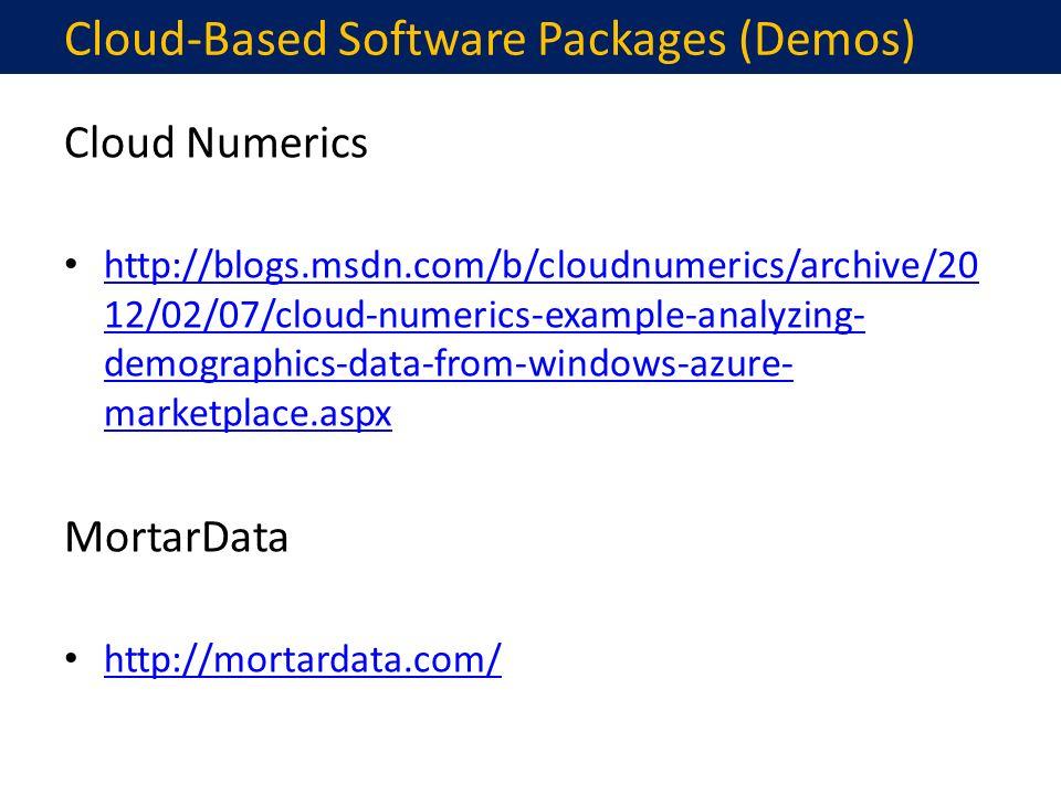 Cloud Numerics http://blogs.msdn.com/b/cloudnumerics/archive/20 12/02/07/cloud-numerics-example-analyzing- demographics-data-from-windows-azure- marketplace.aspx http://blogs.msdn.com/b/cloudnumerics/archive/20 12/02/07/cloud-numerics-example-analyzing- demographics-data-from-windows-azure- marketplace.aspx MortarData http://mortardata.com/ Cloud-Based Software Packages (Demos)