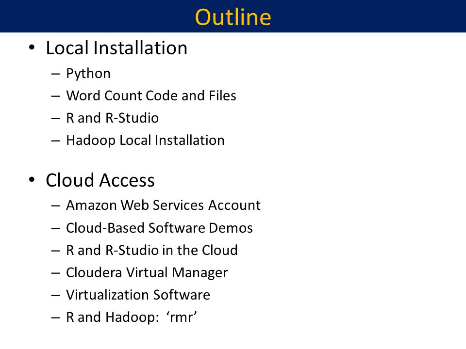 Outline Local Installation – Python – Word Count Code and Files – R and R-Studio – Hadoop Local Installation Cloud Access – Amazon Web Services Account – Cloud-Based Software Demos – R and R-Studio in the Cloud – Cloudera Virtual Manager – Virtualization Software – R and Hadoop: rmr