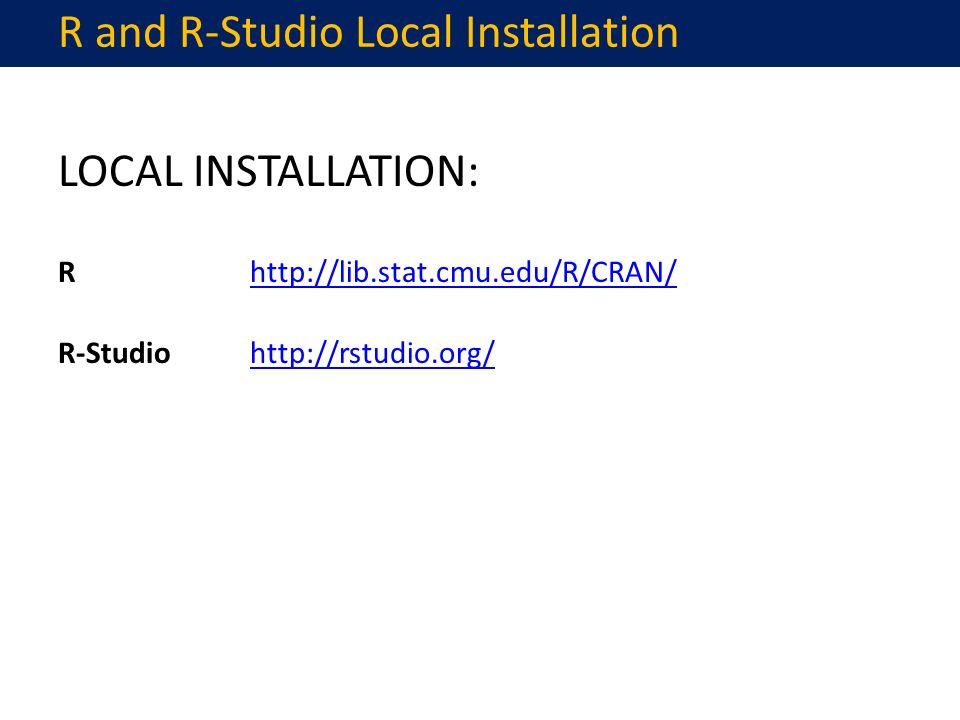 LOCAL INSTALLATION: Rhttp://lib.stat.cmu.edu/R/CRAN/http://lib.stat.cmu.edu/R/CRAN/ R-Studiohttp://rstudio.org/http://rstudio.org/ R and R-Studio Local Installation