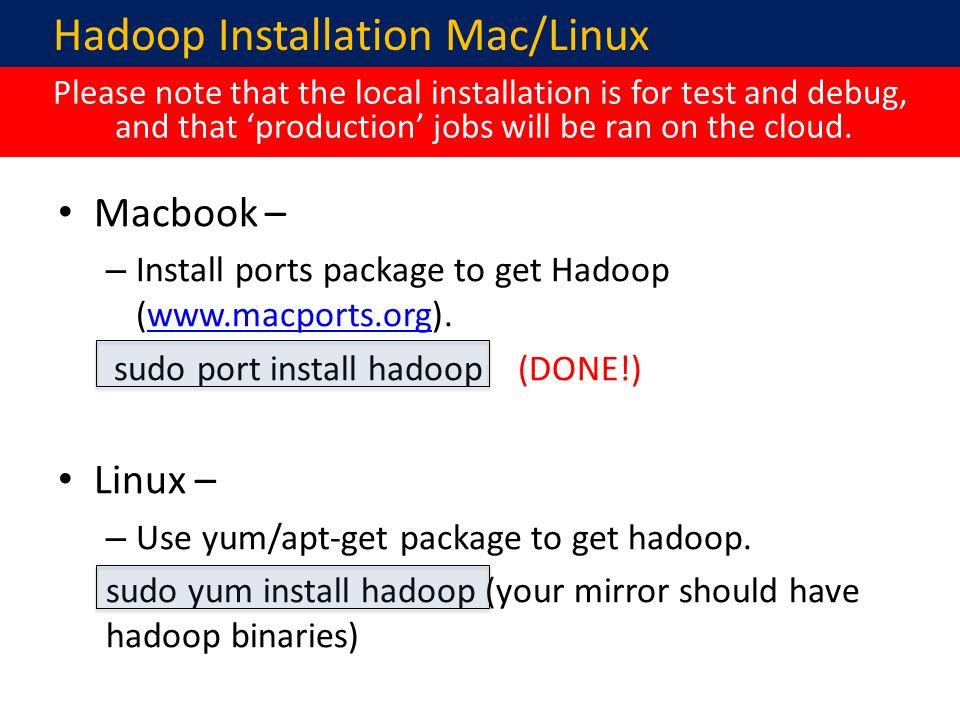 Hadoop Installation Mac/Linux Macbook – – Install ports package to get Hadoop (www.macports.org).www.macports.org sudo port install hadoop (DONE!) Linux – – Use yum/apt-get package to get hadoop.