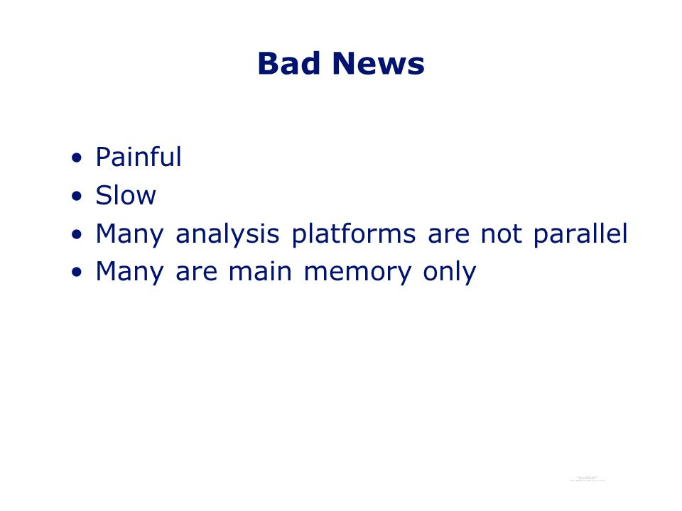 Bad News Painful Slow Many analysis platforms are not parallel Many are main memory only