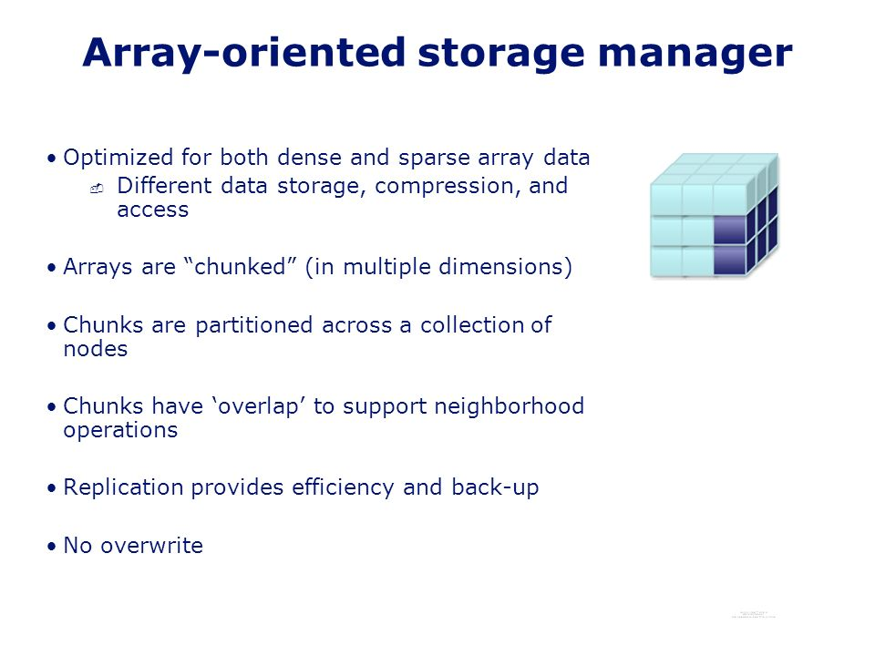 Array-oriented storage manager Optimized for both dense and sparse array data - Different data storage, compression, and access Arrays are chunked (in multiple dimensions) Chunks are partitioned across a collection of nodes Chunks have overlap to support neighborhood operations Replication provides efficiency and back-up No overwrite