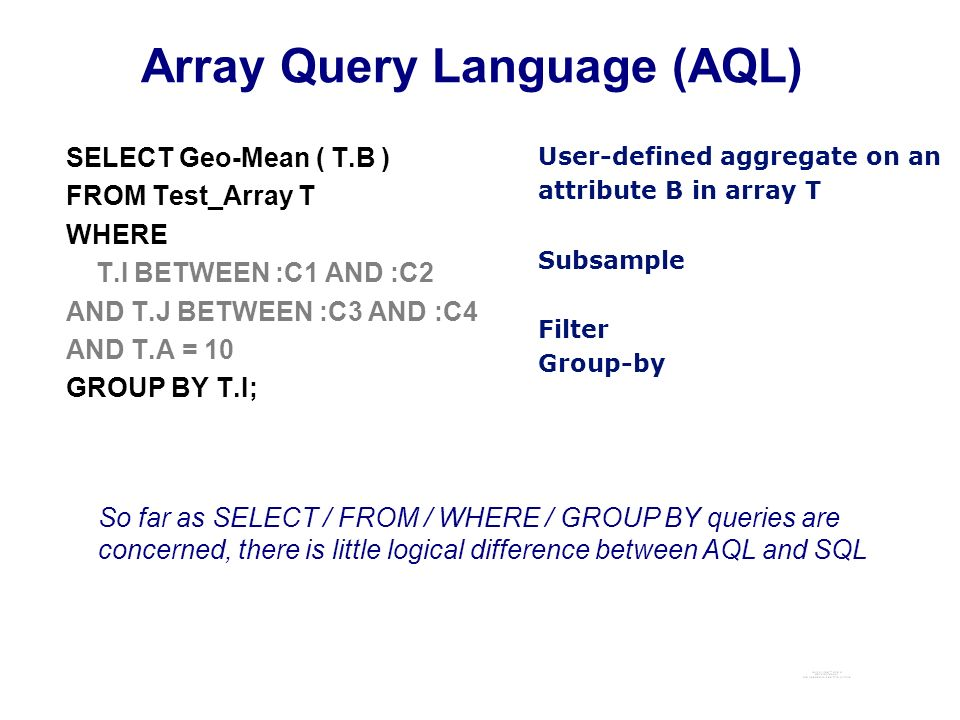 Array Query Language (AQL) SELECT Geo-Mean ( T.B ) FROM Test_Array T WHERE T.I BETWEEN :C1 AND :C2 AND T.J BETWEEN :C3 AND :C4 AND T.A = 10 GROUP BY T.I; User-defined aggregate on an attribute B in array T Subsample Filter Group-by So far as SELECT / FROM / WHERE / GROUP BY queries are concerned, there is little logical difference between AQL and SQL