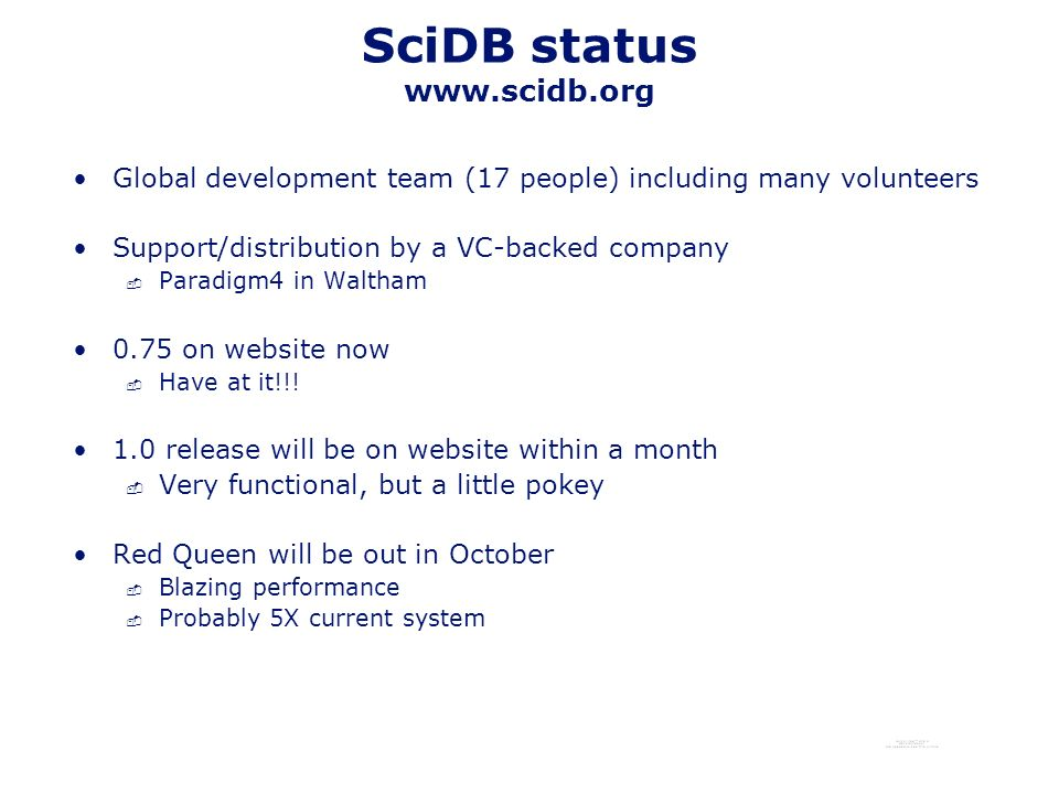 SciDB status www.scidb.org Global development team (17 people) including many volunteers Support/distribution by a VC-backed company - Paradigm4 in Waltham 0.75 on website now - Have at it!!.