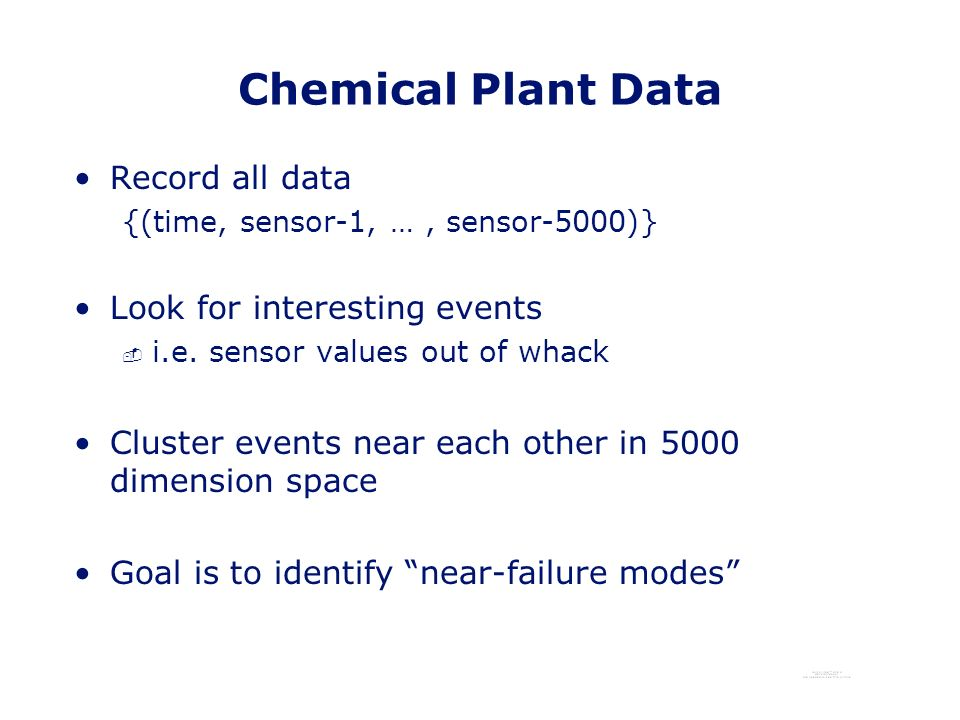 Chemical Plant Data Record all data {(time, sensor-1, …, sensor-5000)} Look for interesting events - i.e.