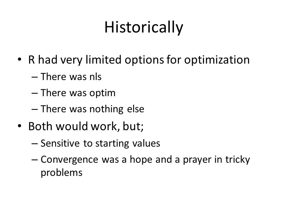 Historically R had very limited options for optimization – There was nls – There was optim – There was nothing else Both would work, but; – Sensitive