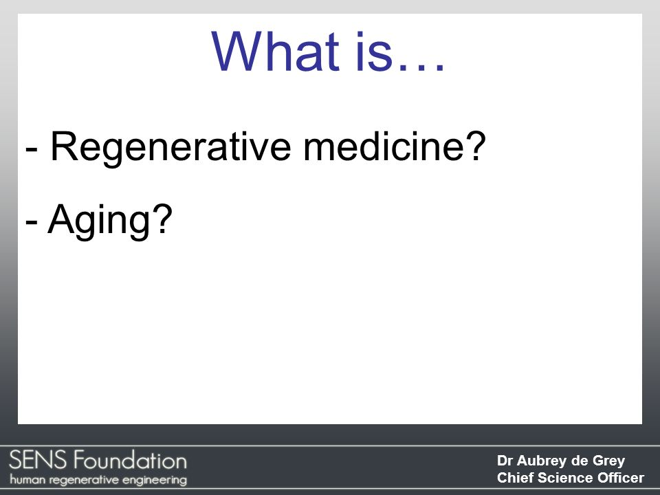 Dr Aubrey de Grey Chief Science Officer Any intervention that seeks to restore the structure of a tissue/organ to its state before it suffered damage What is regen med?