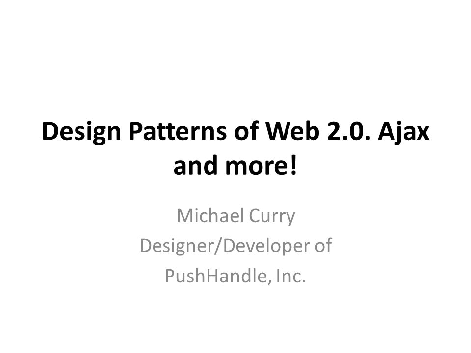Design Patterns of Web 2.0. Ajax and more! Michael Curry Designer/Developer of PushHandle, Inc.