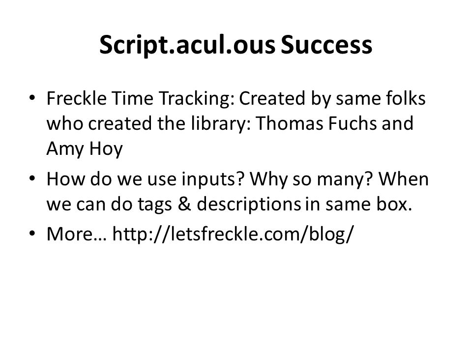 Script.acul.ous Success Freckle Time Tracking: Created by same folks who created the library: Thomas Fuchs and Amy Hoy How do we use inputs.
