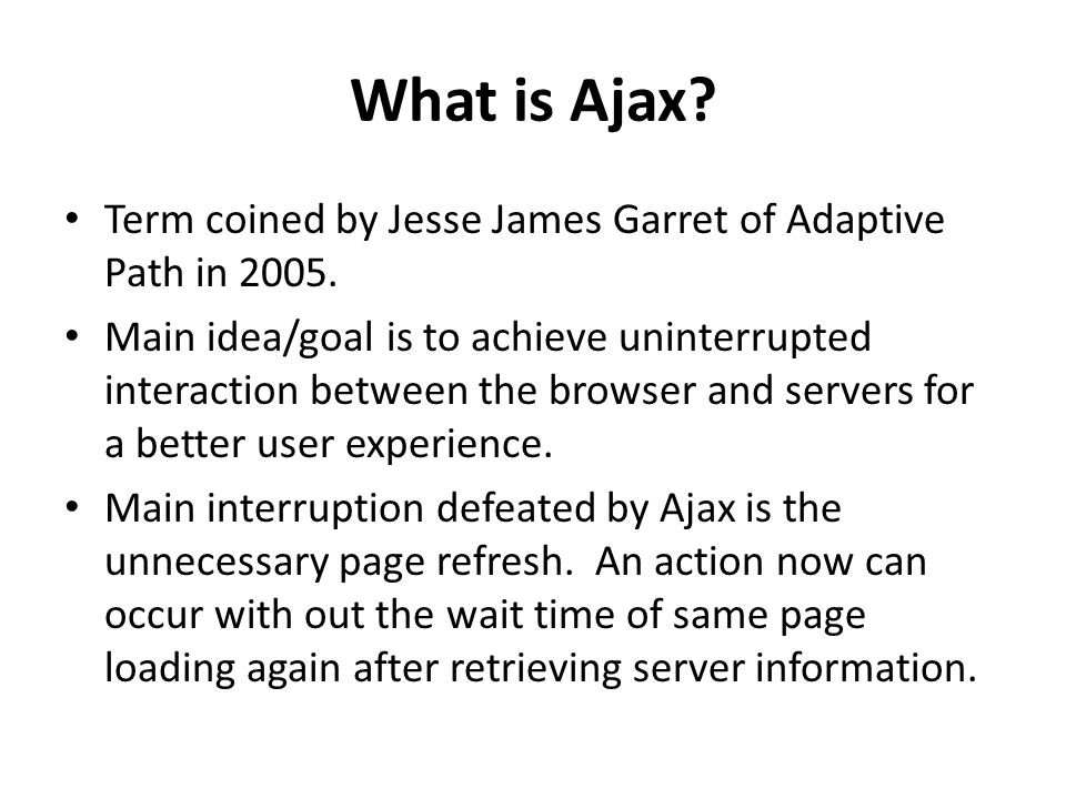 What is Ajax? Term coined by Jesse James Garret of Adaptive Path in 2005. Main idea/goal is to achieve uninterrupted interaction between the browser a