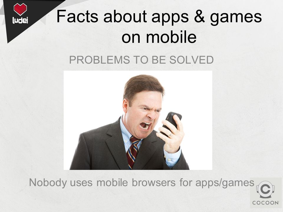Facts about apps & games on mobile PROBLEMS TO BE SOLVED Nobody uses mobile browsers for apps/games