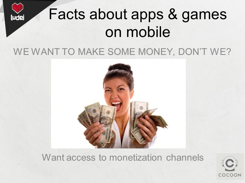 WE WANT TO MAKE SOME MONEY, DONT WE? Want access to monetization channels Facts about apps & games on mobile