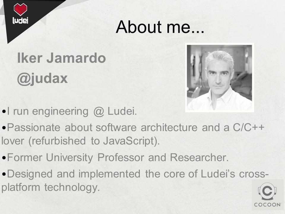 About me... Iker Jamardo @judax I run engineering @ Ludei.