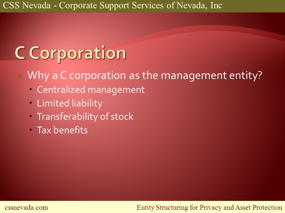cssnevada.com Entity Structuring for Privacy and Asset Protection CSS Nevada - Corporate Support Services of Nevada, Inc Why a C corporation as the management entity.
