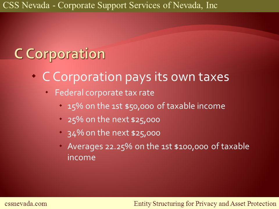 cssnevada.com Entity Structuring for Privacy and Asset Protection CSS Nevada - Corporate Support Services of Nevada, Inc C Corporation pays its own taxes Federal corporate tax rate 15% on the 1st $50,000 of taxable income 25% on the next $25,000 34% on the next $25,000 Averages 22.25% on the 1st $100,000 of taxable income