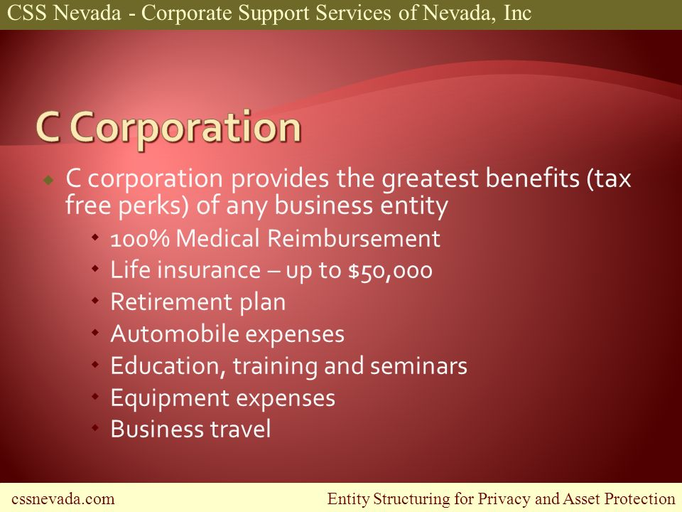 cssnevada.com Entity Structuring for Privacy and Asset Protection CSS Nevada - Corporate Support Services of Nevada, Inc C corporation provides the greatest benefits (tax free perks) of any business entity 100% Medical Reimbursement Life insurance – up to $50,000 Retirement plan Automobile expenses Education, training and seminars Equipment expenses Business travel