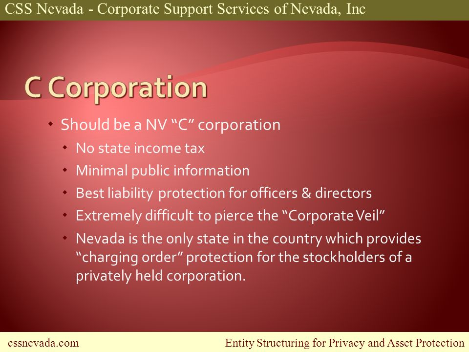 cssnevada.com Entity Structuring for Privacy and Asset Protection CSS Nevada - Corporate Support Services of Nevada, Inc Should be a NV C corporation No state income tax Minimal public information Best liability protection for officers & directors Extremely difficult to pierce the Corporate Veil Nevada is the only state in the country which provides charging order protection for the stockholders of a privately held corporation.