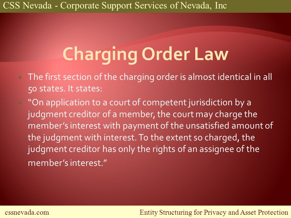 cssnevada.com Entity Structuring for Privacy and Asset Protection CSS Nevada - Corporate Support Services of Nevada, Inc The first section of the charging order is almost identical in all 50 states.