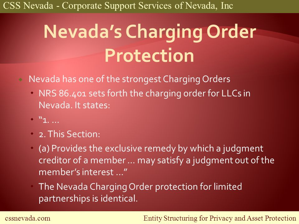 cssnevada.com Entity Structuring for Privacy and Asset Protection CSS Nevada - Corporate Support Services of Nevada, Inc Nevada has one of the strongest Charging Orders NRS sets forth the charging order for LLCs in Nevada.